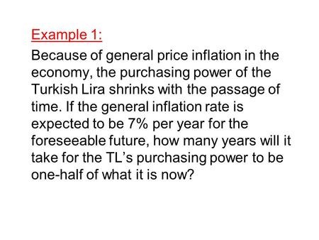 Example 1: Because of general price inflation in the economy, the purchasing power of the Turkish Lira shrinks with the passage of time. If the general.