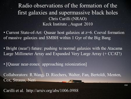 ESO Radio observations of the formation of the first galaxies and supermassive black holes Chris Carilli (NRAO) Keck Institute, August 2010 Current State-of-Art: