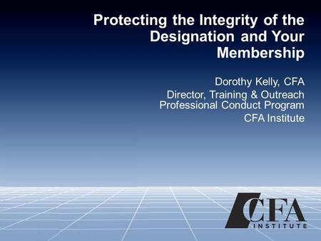 Protecting the Integrity of the Designation and Your Membership Dorothy Kelly, CFA Director, Training & Outreach Professional Conduct Program CFA Institute.
