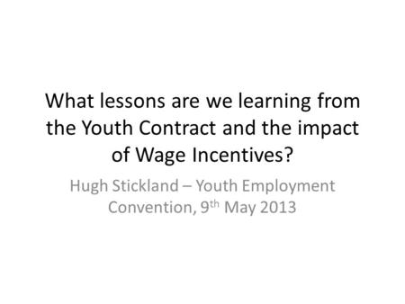 What lessons are we learning from the Youth Contract and the impact of Wage Incentives? Hugh Stickland – Youth Employment Convention, 9 th May 2013.