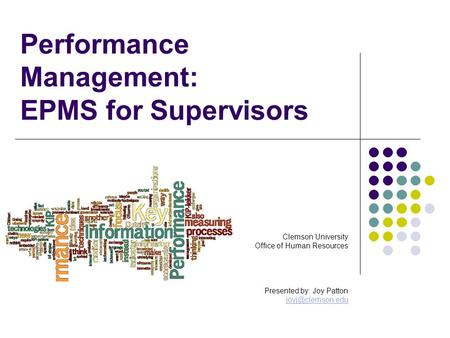 Performance Management: EPMS for Supervisors Clemson University Office of Human Resources Presented by: Joy Patton