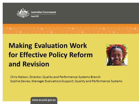 Making Evaluation Work for Effective Policy Reform and Revision Chris Nelson, Director, Quality and Performance Systems Branch Sophie Davies, Manager Evaluations.