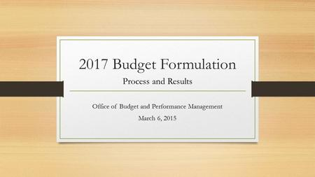 2017 Budget Formulation Process and Results Office of Budget and Performance Management March 6, 2015.