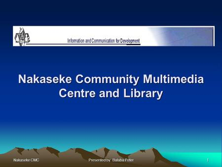 Nakaseke CMC 1 Presented by: Balaba Peter Nakaseke Community Multimedia Centre and Library.