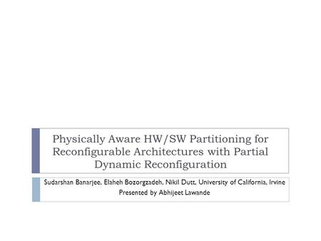 Physically Aware HW/SW Partitioning for Reconfigurable Architectures with Partial Dynamic Reconfiguration Sudarshan Banarjee, Elaheh Bozorgzadeh, Nikil.