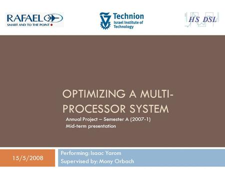 OPTIMIZING A MULTI- PROCESSOR SYSTEM Performing: Isaac Yarom Supervised by: Mony Orbach 15/5/2008 Annual Project – Semester A (2007-1) Mid-term presentation.