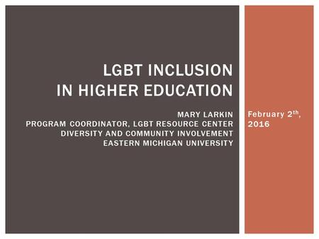 February 2 th, 2016 LGBT INCLUSION IN HIGHER EDUCATION MARY LARKIN PROGRAM COORDINATOR, LGBT RESOURCE CENTER DIVERSITY AND COMMUNITY INVOLVEMENT EASTERN.