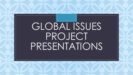 C GLOBAL ISSUES PROJECT PRESENTATIONS. Rubric Score Sheet I.Presentation is informative, organized, has all the content asked for. (20 points) II.Audio/Visuals.