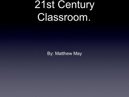 21st Century Classroom. By: Matthew May. 21st Century Classrooms Classrooms need to be centered around the students.
