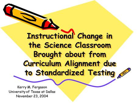 Instructional Change in the Science Classroom Brought about from Curriculum Alignment due to Standardized Testing Kerry M. Fergason University of Texas.