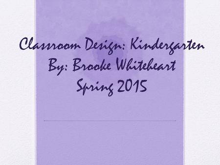 Classroom Design: Kindergarten By: Brooke Whiteheart Spring 2015.