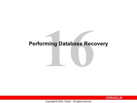 16 Copyright © 2005, Oracle. All rights reserved. Performing Database Recovery.