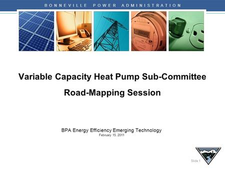 Slide 1 B O N N E V I L L E P O W E R A D M I N I S T R A T I O N Variable Capacity Heat Pump Sub-Committee Road-Mapping Session BPA Energy Efficiency.