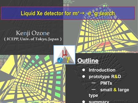 Liquid Xe detector for m +  e + g search Kenji Ozone ( ICEPP, Univ. of Tokyo, Japan ) Introduction prototype R&D ー PMTs ー small & large type summary Outline.