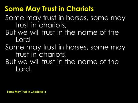 Some May Trust in Chariots Some may trust in horses, some may trust in chariots, But we will trust in the name of the Lord Some may trust in horses, some.