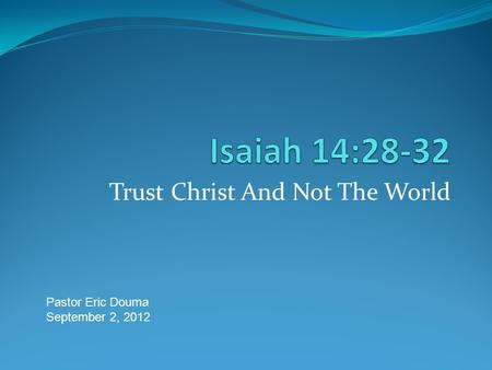Trust Christ And Not The World Pastor Eric Douma September 2, 2012.