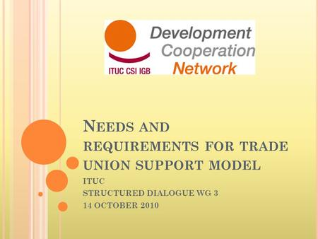 N EEDS AND REQUIREMENTS FOR TRADE UNION SUPPORT MODEL ITUC STRUCTURED DIALOGUE WG 3 14 OCTOBER 2010.