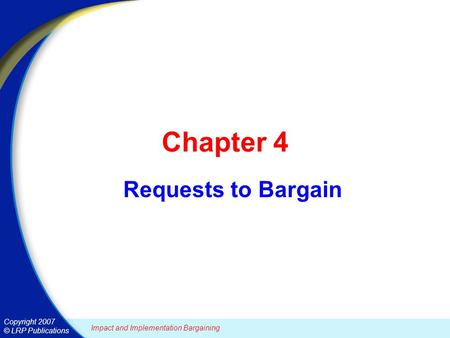 Copyright 2007 © LRP Publications Chapter 4 Requests to Bargain Impact and Implementation Bargaining.