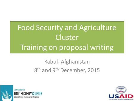 Food Security and Agriculture Cluster Training on proposal writing Kabul- Afghanistan 8 th and 9 th December, 2015.