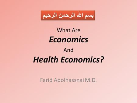 What Are Economics And Health Economics? Farid Abolhassnai M.D. بسم الله الرحمن الرحيم.