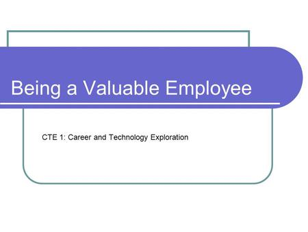Being a Valuable Employee CTE 1: Career and Technology Exploration.