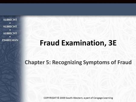 Fraud Examination, 3E Chapter 5: Recognizing Symptoms of Fraud COPYRIGHT © 2009 South-Western, a part of Cengage Learning.