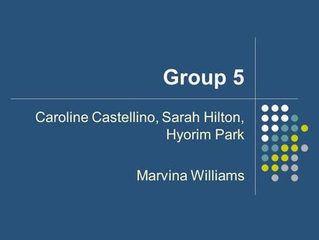 Group 5 Caroline Castellino, Sarah Hilton, Hyorim Park Marvina Williams.