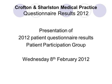 Crofton & Sharlston Medical Practice Questionnaire Results 2012 Presentation of 2012 patient questionnaire results Patient Participation Group Wednesday.
