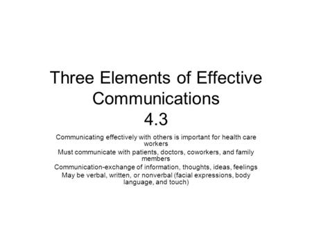 Three Elements of Effective Communications 4.3 Communicating effectively with others is important for health care workers Must communicate with patients,