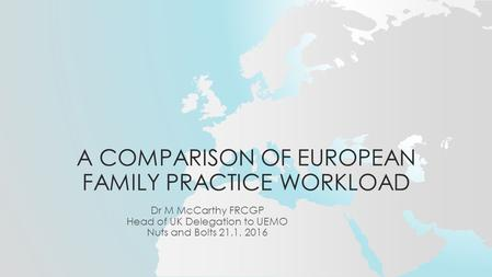 A COMPARISON OF EUROPEAN FAMILY PRACTICE WORKLOAD Dr M McCarthy FRCGP Head of UK Delegation to UEMO Nuts and Bolts 21.1. 2016.