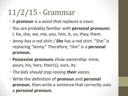 11/2/15 - Grammar A pronoun is a word that replaces a noun. You are probably familiar with personal pronouns: I, he, she, we, me, you, him, it, us, they,