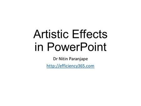Artistic Effects in PowerPoint Dr Nitin Paranjape