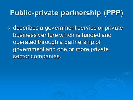 Public-private partnership (PPP)  describes a government service or private business venture which is funded and operated through a partnership of government.