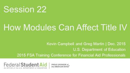 Kevin Campbell and Greg Martin | Dec. 2015 U.S. Department of Education 2015 FSA Training Conference for Financial Aid Professionals How Modules Can Affect.