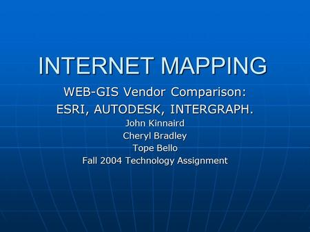 INTERNET MAPPING WEB-GIS Vendor Comparison: ESRI, AUTODESK, INTERGRAPH. John Kinnaird Cheryl Bradley Tope Bello Fall 2004 Technology Assignment.