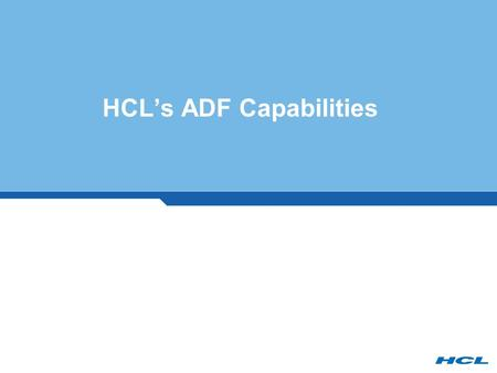 HCL's ADF Capabilities. 2 HCL – Enterprise Application Services 2 The World's Leading EAS integrator 7,500 Consulting staff 45 Countries 60 Offices 15.