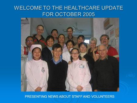 WELCOME TO THE HEALTHCARE UPDATE FOR OCTOBER 2005 PRESENTING NEWS ABOUT STAFF AND VOLUNTEERS.