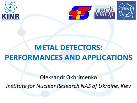 METAL DETECTORS: PERFORMANCES AND APPLICATIONS Oleksandr Okhrimenko Institute for Nuclear Research NAS of Ukraine, Kiev.