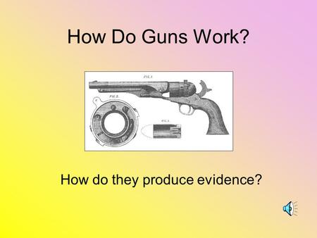 How Do Guns Work? How do they produce evidence? When the trigger is pressed: The hammer drives the firing pin into the primer The primer ignites, which.
