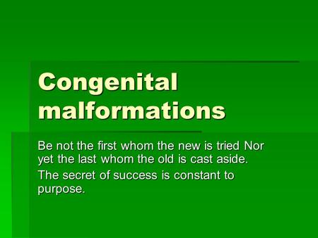 Congenital malformations Be not the first whom the new is tried Nor yet the last whom the old is cast aside. The secret of success is constant to purpose.