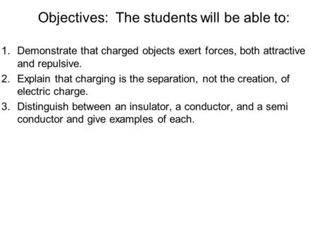 Objectives: The students will be able to: 1.Demonstrate that charged objects exert forces, both attractive and repulsive. 2.Explain that charging is the.