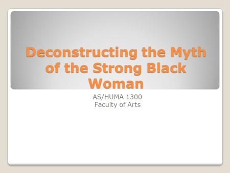 Deconstructing the Myth of the Strong Black Woman AS/HUMA 1300 Faculty of Arts.
