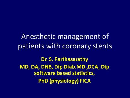 Anesthetic management of patients with coronary stents Dr. S. Parthasarathy MD, DA, DNB, Dip Diab.MD,DCA, Dip software based statistics, PhD (physiology)