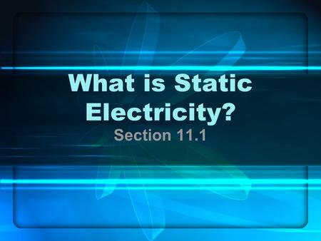 What is Static Electricity? Section 11.1. Recall… All matter is made up of atoms –Protons – positive charge in nucleus –Neutrons – neutral charge in nucleus.