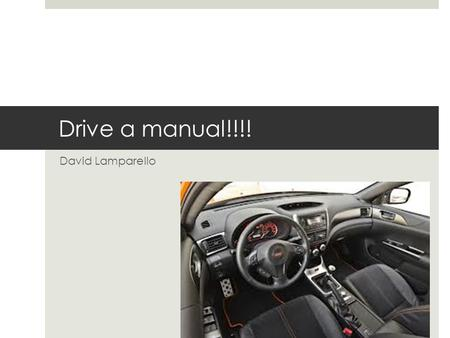 Drive a manual!!!! David Lamparello. In my opinion if everyone drives a stick shift it could cause less accidents  Less fidgety  Not bored  Helps make.