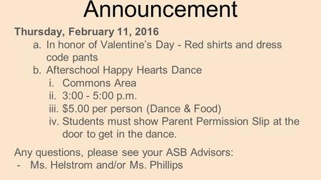Announcement Thursday, February 11, 2016 a.In honor of Valentine's Day - Red shirts and dress code pants b.Afterschool Happy Hearts Dance i.Commons Area.