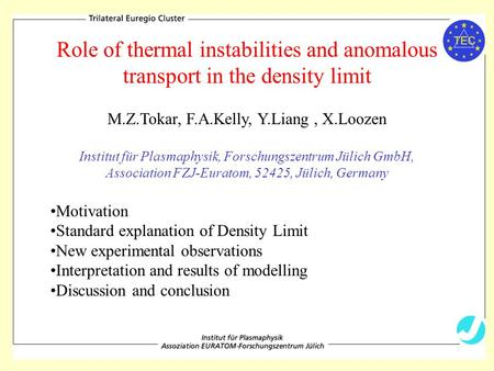 Role of thermal instabilities and anomalous transport in the density limit M.Z.Tokar, F.A.Kelly, Y.Liang, X.Loozen Institut für Plasmaphysik, Forschungszentrum.