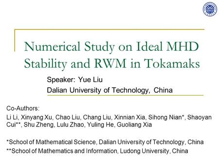 Numerical Study on Ideal MHD Stability and RWM in Tokamaks Speaker: Yue Liu Dalian University of Technology, China Co-Authors: Li Li, Xinyang Xu, Chao.