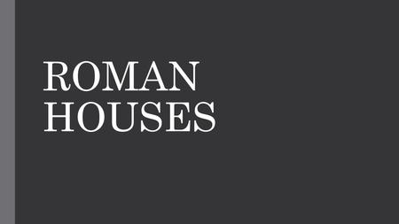 ROMAN HOUSES. HOUSES Wealthy and powerful Romans were called patricians. Wealthy people lived in a private house called domus. Most Romans were called.