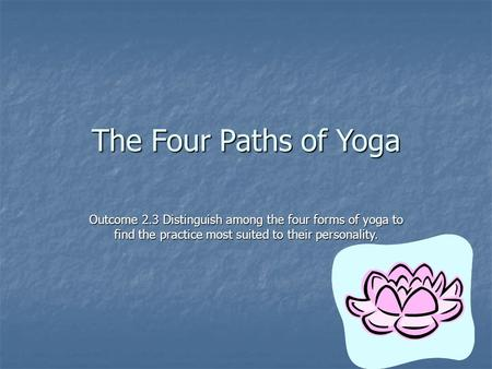 The Four Paths of Yoga Outcome 2.3 Distinguish among the four forms of yoga to find the practice most suited to their personality.